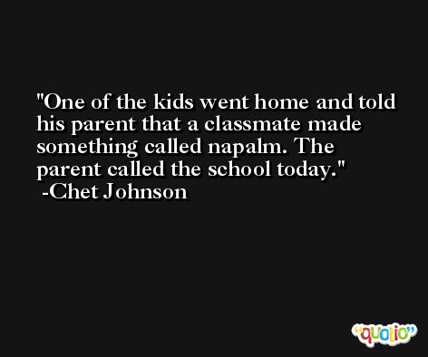 One of the kids went home and told his parent that a classmate made something called napalm. The parent called the school today. -Chet Johnson