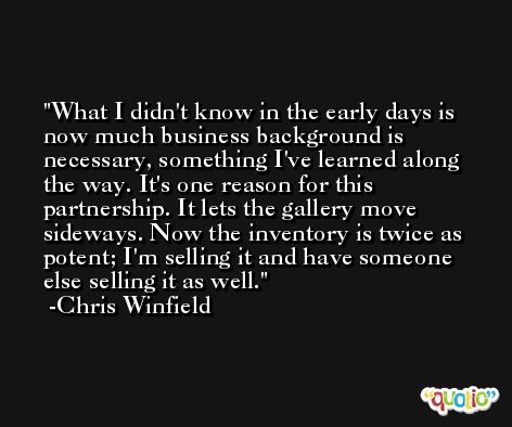 What I didn't know in the early days is now much business background is necessary, something I've learned along the way. It's one reason for this partnership. It lets the gallery move sideways. Now the inventory is twice as potent; I'm selling it and have someone else selling it as well. -Chris Winfield