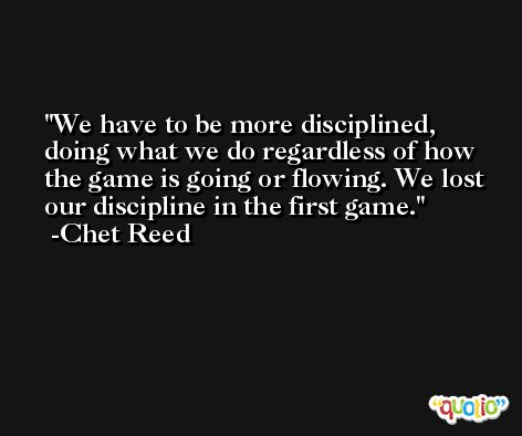 We have to be more disciplined, doing what we do regardless of how the game is going or flowing. We lost our discipline in the first game. -Chet Reed