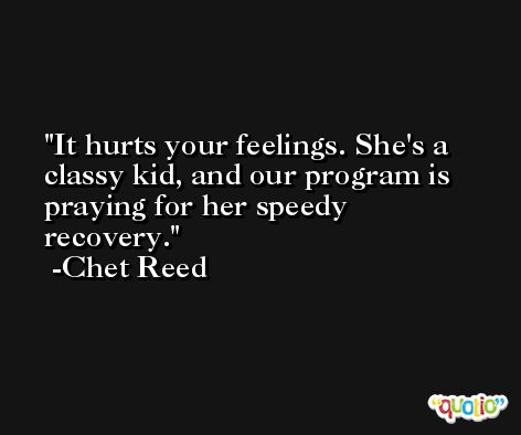 It hurts your feelings. She's a classy kid, and our program is praying for her speedy recovery. -Chet Reed