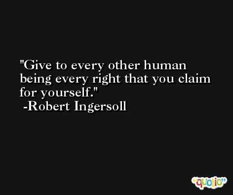 Give to every other human being every right that you claim for yourself. -Robert Ingersoll