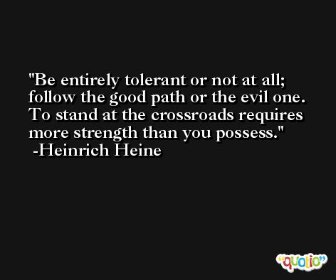 Be entirely tolerant or not at all; follow the good path or the evil one. To stand at the crossroads requires more strength than you possess. -Heinrich Heine