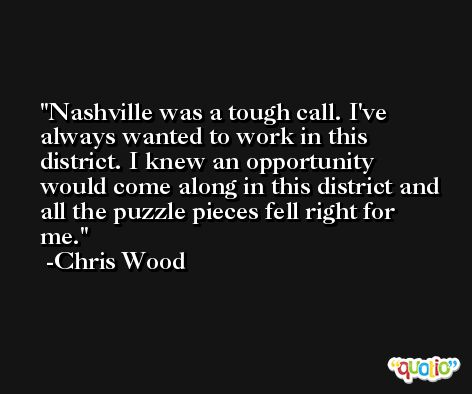 Nashville was a tough call. I've always wanted to work in this district. I knew an opportunity would come along in this district and all the puzzle pieces fell right for me. -Chris Wood