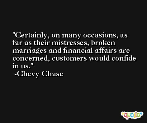 Certainly, on many occasions, as far as their mistresses, broken marriages and financial affairs are concerned, customers would confide in us. -Chevy Chase