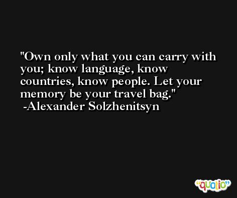 Own only what you can carry with you; know language, know countries, know people. Let your memory be your travel bag. -Alexander Solzhenitsyn