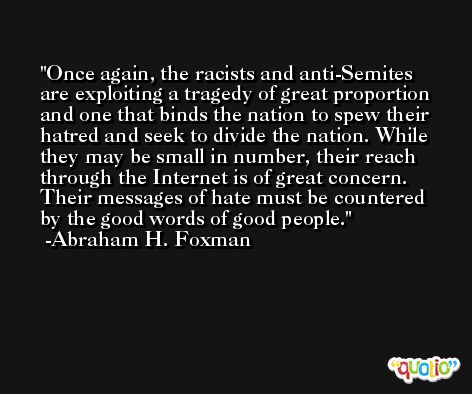 Once again, the racists and anti-Semites are exploiting a tragedy of great proportion and one that binds the nation to spew their hatred and seek to divide the nation. While they may be small in number, their reach through the Internet is of great concern. Their messages of hate must be countered by the good words of good people. -Abraham H. Foxman