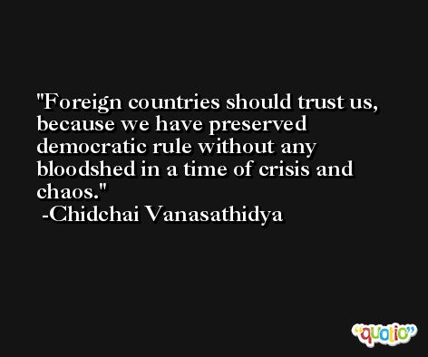 Foreign countries should trust us, because we have preserved democratic rule without any bloodshed in a time of crisis and chaos. -Chidchai Vanasathidya
