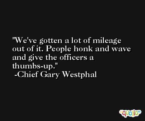We've gotten a lot of mileage out of it. People honk and wave and give the officers a thumbs-up. -Chief Gary Westphal