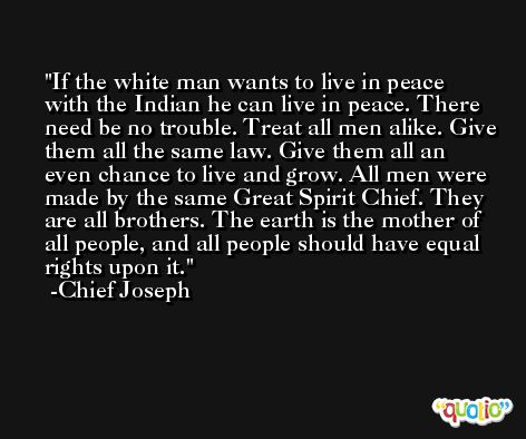 If the white man wants to live in peace with the Indian he can live in peace. There need be no trouble. Treat all men alike. Give them all the same law. Give them all an even chance to live and grow. All men were made by the same Great Spirit Chief. They are all brothers. The earth is the mother of all people, and all people should have equal rights upon it. -Chief Joseph