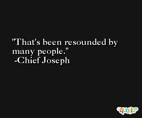 That's been resounded by many people. -Chief Joseph