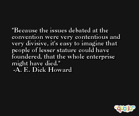 Because the issues debated at the convention were very contentious and very divisive, it's easy to imagine that people of lesser stature could have foundered, that the whole enterprise might have died. -A. E. Dick Howard