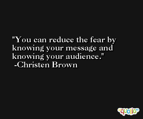 You can reduce the fear by knowing your message and knowing your audience. -Christen Brown