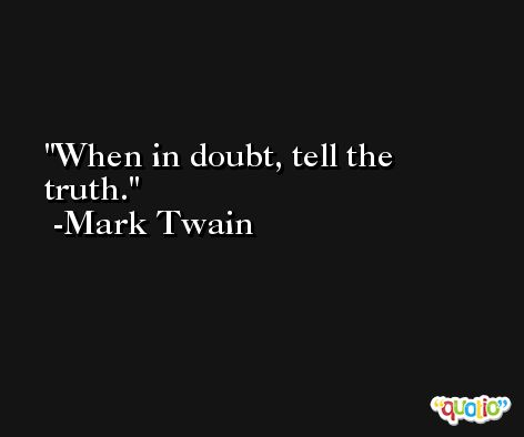 When in doubt, tell the truth. -Mark Twain