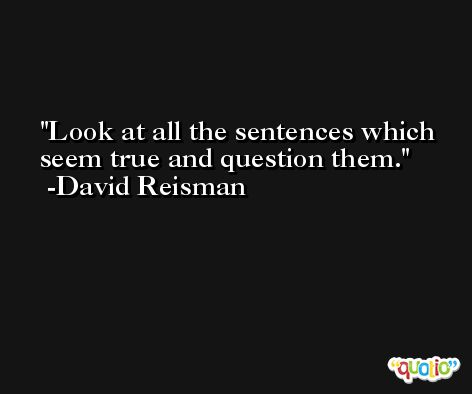 Look at all the sentences which seem true and question them. -David Reisman