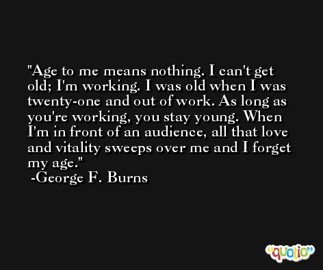 Age to me means nothing. I can't get old; I'm working. I was old when I was twenty-one and out of work. As long as you're working, you stay young. When I'm in front of an audience, all that love and vitality sweeps over me and I forget my age. -George F. Burns