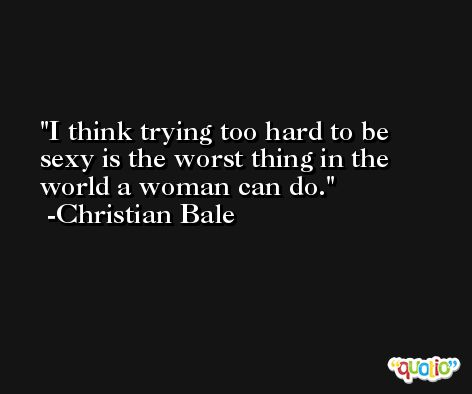 I think trying too hard to be sexy is the worst thing in the world a woman can do. -Christian Bale