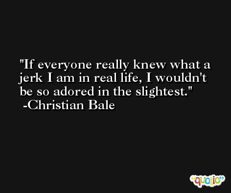 If everyone really knew what a jerk I am in real life, I wouldn't be so adored in the slightest. -Christian Bale