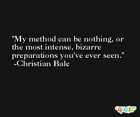My method can be nothing, or the most intense, bizarre preparations you've ever seen. -Christian Bale