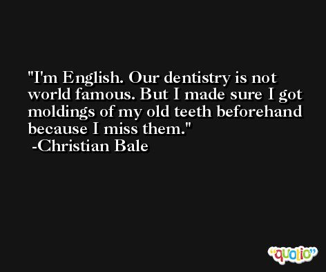 I'm English. Our dentistry is not world famous. But I made sure I got moldings of my old teeth beforehand because I miss them. -Christian Bale