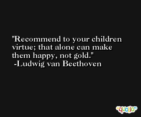 Recommend to your children virtue; that alone can make them happy, not gold. -Ludwig van Beethoven