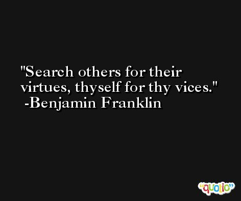 Search others for their virtues, thyself for thy vices. -Benjamin Franklin