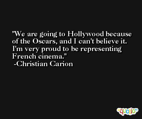 We are going to Hollywood because of the Oscars, and I can't believe it. I'm very proud to be representing French cinema. -Christian Carion