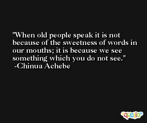 When old people speak it is not because of the sweetness of words in our mouths; it is because we see something which you do not see. -Chinua Achebe