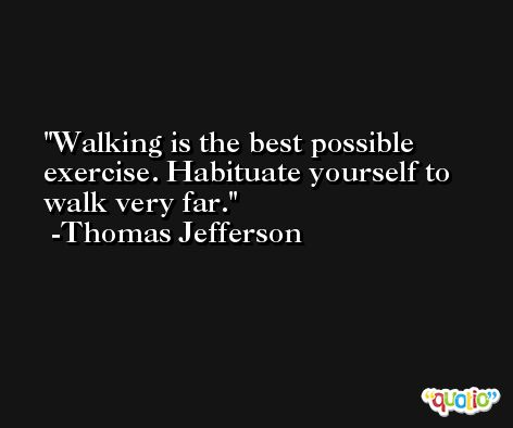Walking is the best possible exercise. Habituate yourself to walk very far. -Thomas Jefferson