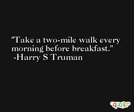 Take a two-mile walk every morning before breakfast. -Harry S Truman