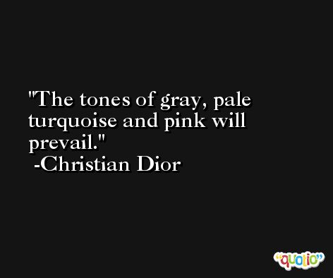 The tones of gray, pale turquoise and pink will prevail. -Christian Dior