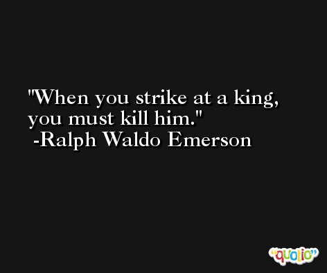 When you strike at a king, you must kill him. -Ralph Waldo Emerson
