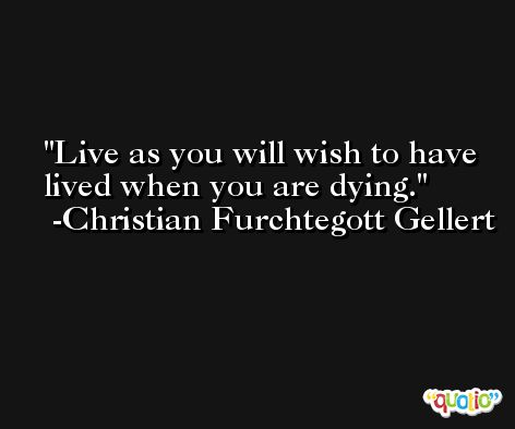Live as you will wish to have lived when you are dying. -Christian Furchtegott Gellert