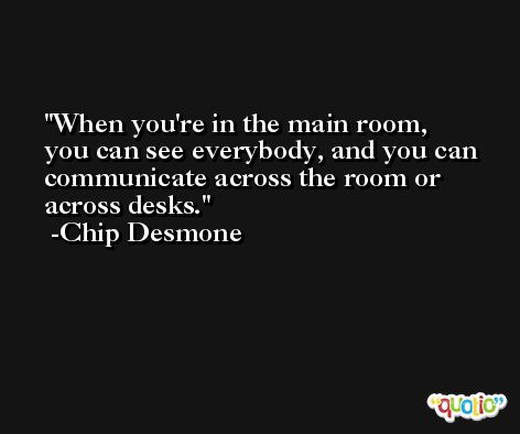 When you're in the main room, you can see everybody, and you can communicate across the room or across desks. -Chip Desmone