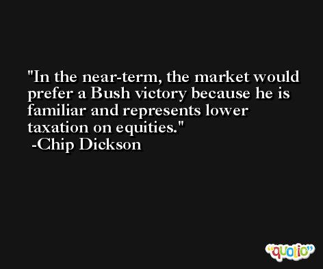 In the near-term, the market would prefer a Bush victory because he is familiar and represents lower taxation on equities. -Chip Dickson