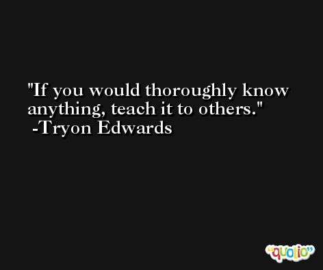 If you would thoroughly know anything, teach it to others. -Tryon Edwards