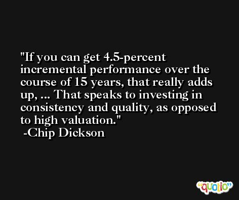 If you can get 4.5-percent incremental performance over the course of 15 years, that really adds up, ... That speaks to investing in consistency and quality, as opposed to high valuation. -Chip Dickson