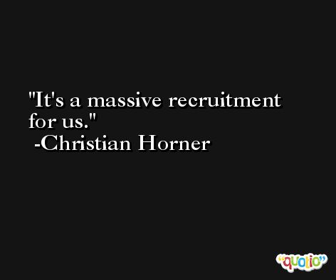 It's a massive recruitment for us. -Christian Horner