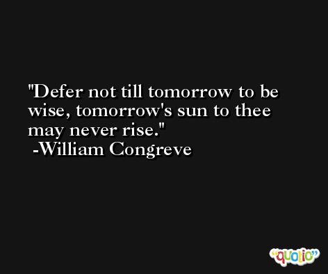 Defer not till tomorrow to be wise, tomorrow's sun to thee may never rise. -William Congreve