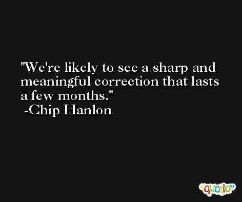 We're likely to see a sharp and meaningful correction that lasts a few months. -Chip Hanlon