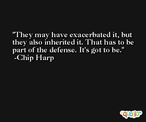 They may have exacerbated it, but they also inherited it. That has to be part of the defense. It's got to be. -Chip Harp