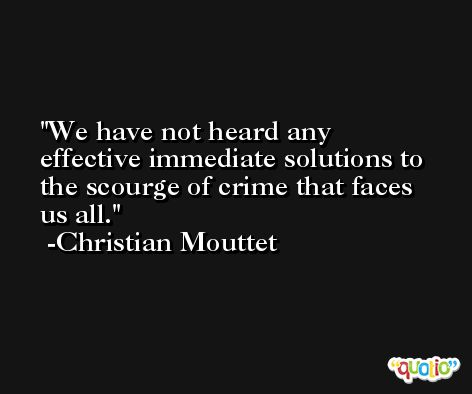 We have not heard any effective immediate solutions to the scourge of crime that faces us all. -Christian Mouttet