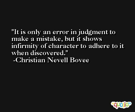 It is only an error in judgment to make a mistake, but it shows infirmity of character to adhere to it when discovered. -Christian Nevell Bovee
