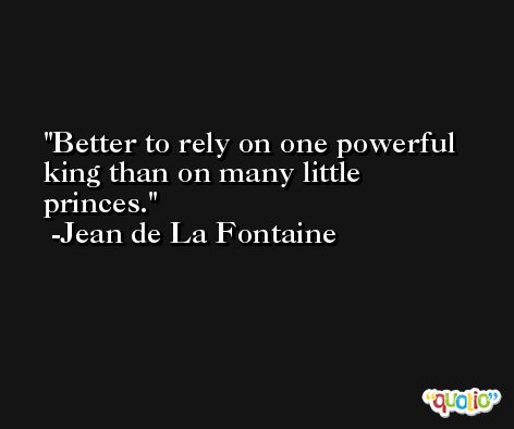 Better to rely on one powerful king than on many little princes. -Jean de La Fontaine