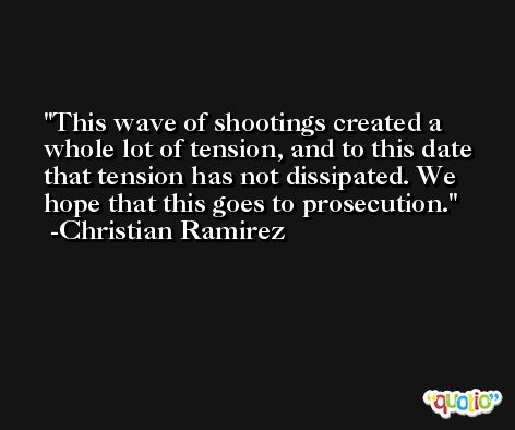 This wave of shootings created a whole lot of tension, and to this date that tension has not dissipated. We hope that this goes to prosecution. -Christian Ramirez
