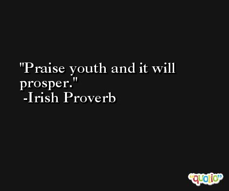 Praise youth and it will prosper. -Irish Proverb