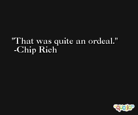 That was quite an ordeal. -Chip Rich