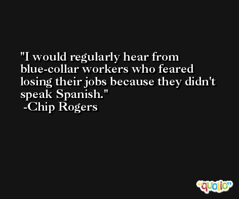 I would regularly hear from blue-collar workers who feared losing their jobs because they didn't speak Spanish. -Chip Rogers