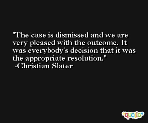 The case is dismissed and we are very pleased with the outcome. It was everybody's decision that it was the appropriate resolution. -Christian Slater