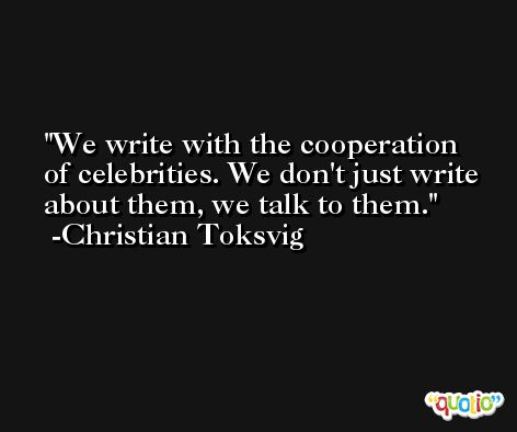 We write with the cooperation of celebrities. We don't just write about them, we talk to them. -Christian Toksvig
