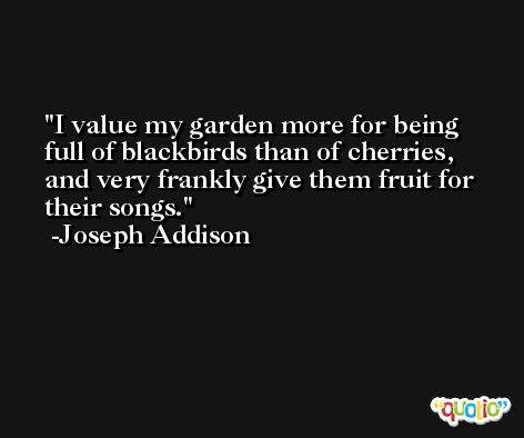 I value my garden more for being full of blackbirds than of cherries, and very frankly give them fruit for their songs. -Joseph Addison